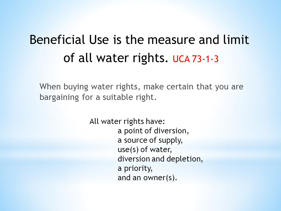 When buying water rights, make certain that you are bargaining for a suitable right. Beneficial Use is the measure and limit of all water rights. UCA
