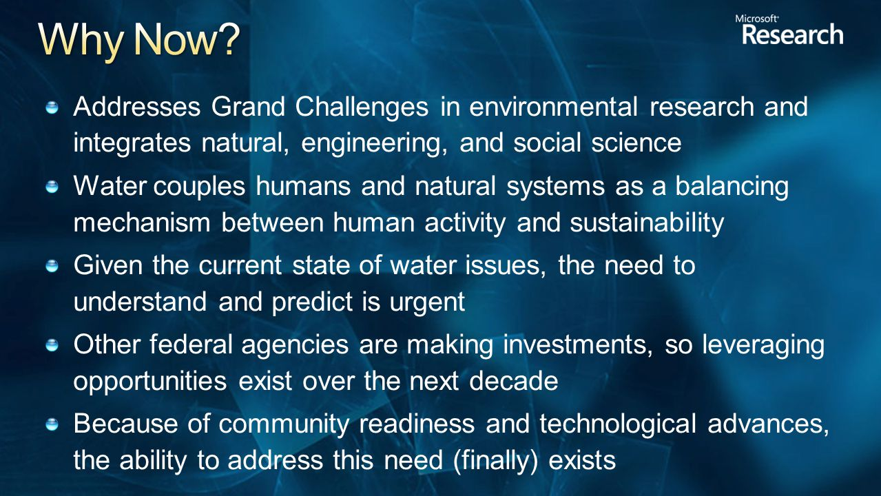 Addresses Grand Challenges in environmental research and integrates natural, engineering, and social science Water couples humans and natural systems as a balancing mechanism between human activity and sustainability Given the current state of water issues, the need to understand and predict is urgent Other federal agencies are making investments, so leveraging opportunities exist over the next decade Because of community readiness and technological advances, the ability to address this need (finally) exists