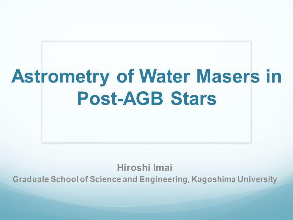 Astrometry of Water Masers in Post-AGB Stars Hiroshi Imai Graduate School of Science and Engineering, Kagoshima University