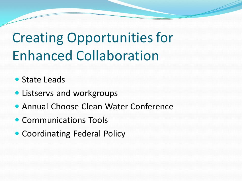 Creating Opportunities for Enhanced Collaboration State Leads Listservs and workgroups Annual Choose Clean Water Conference Communications Tools Coordinating Federal Policy