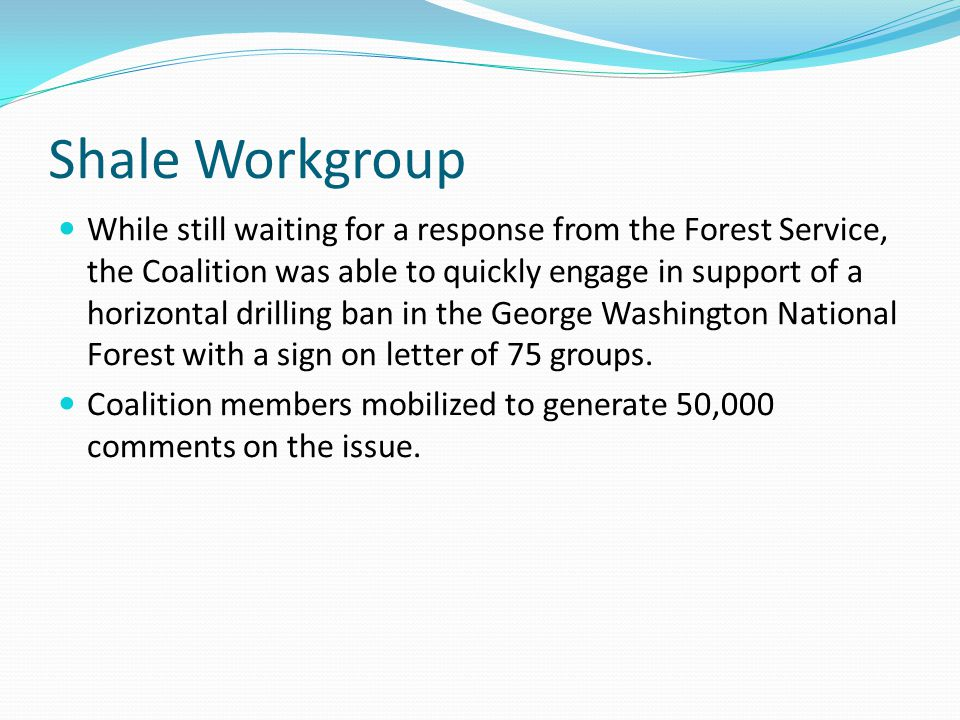 Shale Workgroup While still waiting for a response from the Forest Service, the Coalition was able to quickly engage in support of a horizontal drilling ban in the George Washington National Forest with a sign on letter of 75 groups.