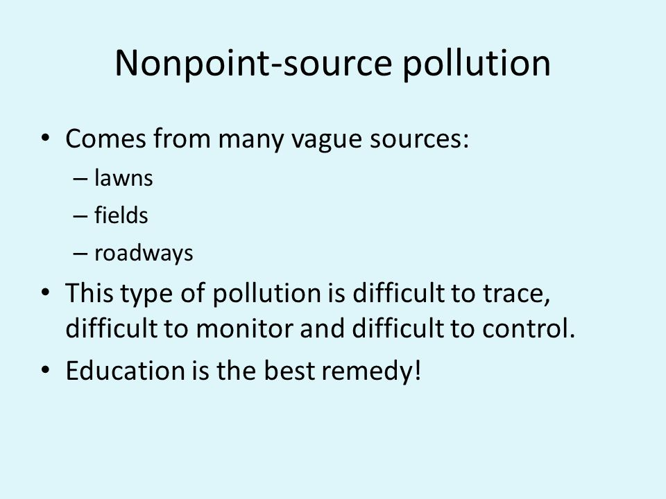 Nonpoint-source pollution Comes from many vague sources: – lawns – fields – roadways This type of pollution is difficult to trace, difficult to monitor and difficult to control.