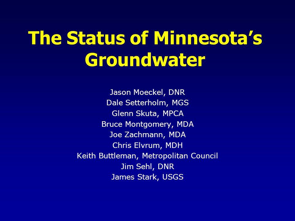 The Status of Minnesotas Groundwater Jason Moeckel, DNR Dale Setterholm, MGS Glenn Skuta, MPCA Bruce Montgomery, MDA Joe Zachmann, MDA Chris Elvrum, M