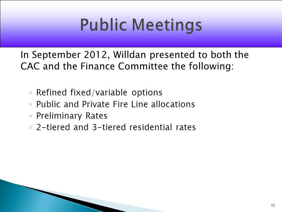 In September 2012, Willdan presented to both the CAC and the Finance Committee the following: Refined fixed/variable options Public and Private Fire Line allocations Preliminary Rates 2-tiered and 3-tiered residential rates 11