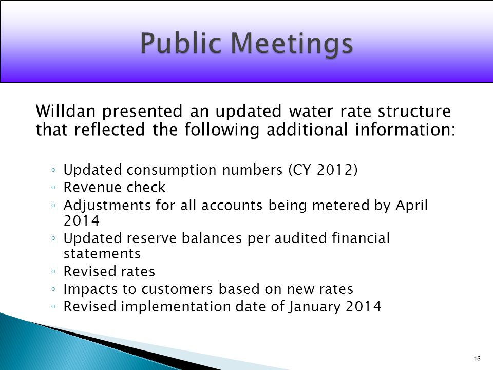Willdan presented an updated water rate structure that reflected the following additional information: Updated consumption numbers (CY 2012) Revenue check Adjustments for all accounts being metered by April 2014 Updated reserve balances per audited financial statements Revised rates Impacts to customers based on new rates Revised implementation date of January 2014 16