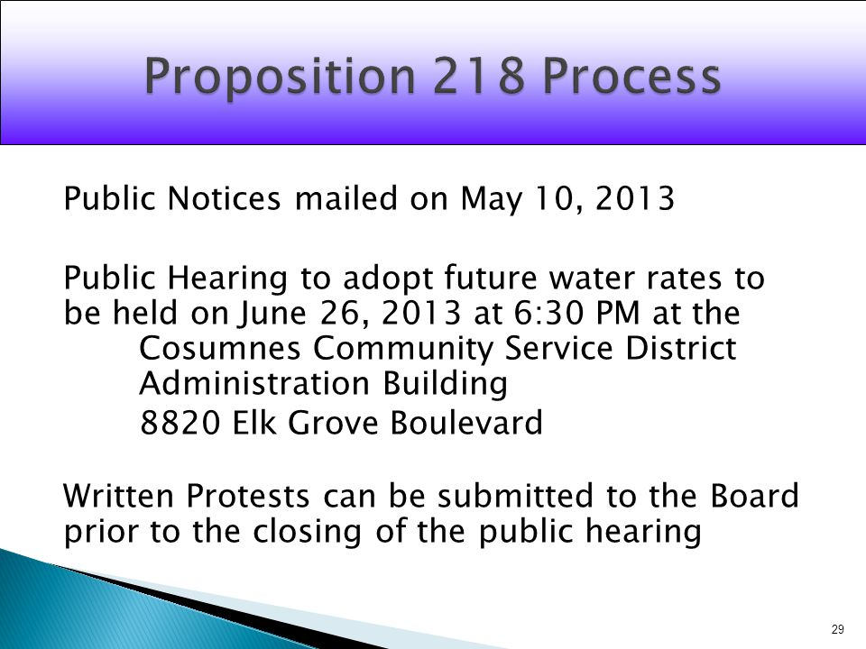 Public Notices mailed on May 10, 2013 Public Hearing to adopt future water rates to be held on June 26, 2013 at 6:30 PM at the Cosumnes Community Service District Administration Building 8820 Elk Grove Boulevard Written Protests can be submitted to the Board prior to the closing of the public hearing 29