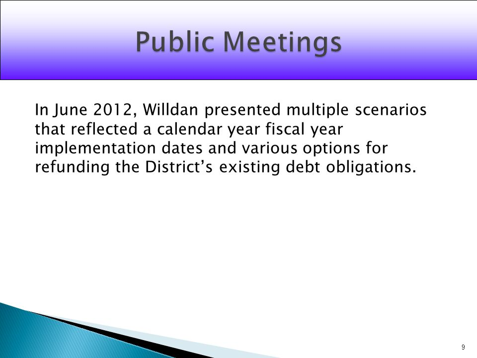 In June 2012, Willdan presented multiple scenarios that reflected a calendar year fiscal year implementation dates and various options for refunding the Districts existing debt obligations.