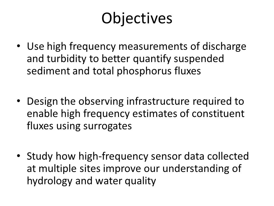 Objectives Use high frequency measurements of discharge and turbidity to better quantify suspended sediment and total phosphorus fluxes Design the observing infrastructure required to enable high frequency estimates of constituent fluxes using surrogates Study how high-frequency sensor data collected at multiple sites improve our understanding of hydrology and water quality