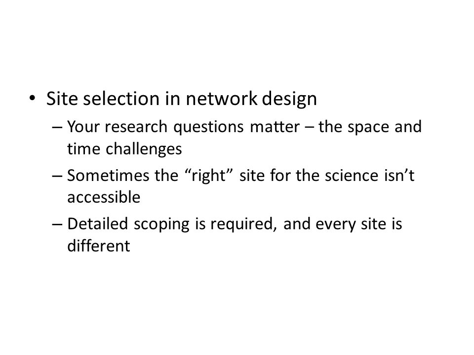 Site selection in network design – Your research questions matter – the space and time challenges – Sometimes the right site for the science isnt accessible – Detailed scoping is required, and every site is different