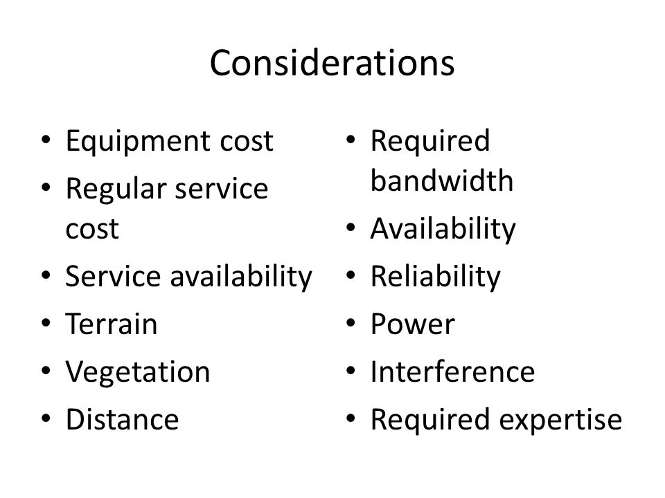 Considerations Equipment cost Regular service cost Service availability Terrain Vegetation Distance Required bandwidth Availability Reliability Power Interference Required expertise