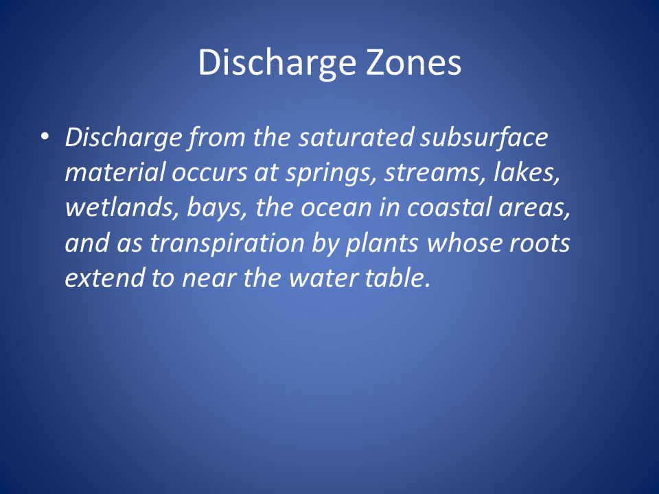 Discharge Zones Discharge from the saturated subsurface material occurs at springs, streams, lakes, wetlands, bays, the ocean in coastal areas, and as transpiration by plants whose roots extend to near the water table.