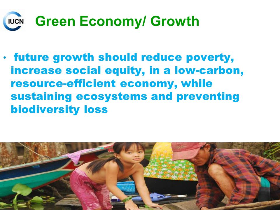 Green Economy/ Growth future growth should reduce poverty, increase social equity, in a low-carbon, resource-efficient economy, while sustaining ecosystems and preventing biodiversity loss