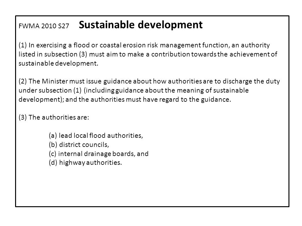 FWMA 2010 S27 Sustainable development (1) In exercising a flood or coastal erosion risk management function, an authority listed in subsection (3) must aim to make a contribution towards the achievement of sustainable development.