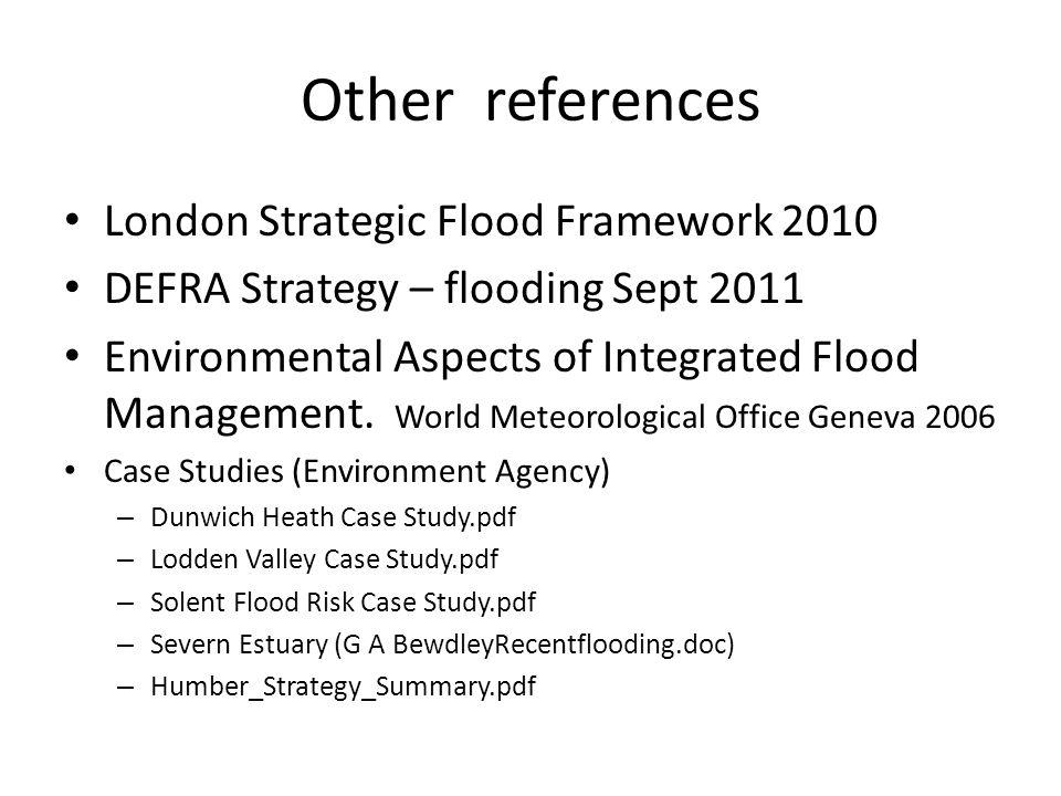 Other references London Strategic Flood Framework 2010 DEFRA Strategy – flooding Sept 2011 Environmental Aspects of Integrated Flood Management.