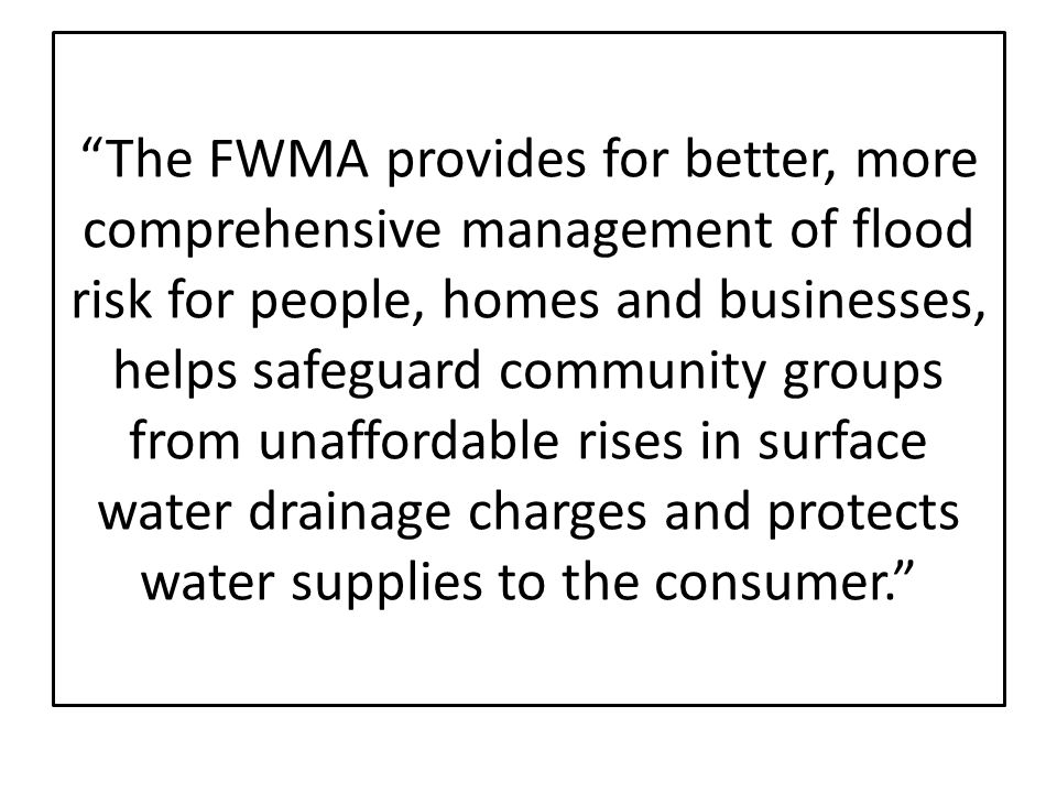 The FWMA provides for better, more comprehensive management of flood risk for people, homes and businesses, helps safeguard community groups from unaffordable rises in surface water drainage charges and protects water supplies to the consumer.