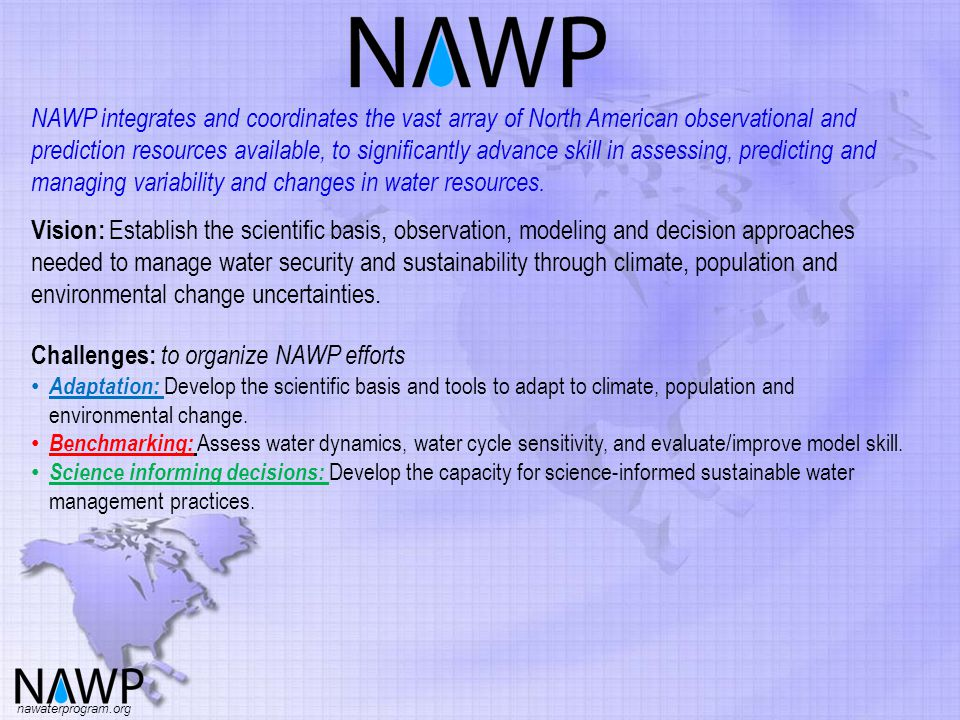 NAWP integrates and coordinates the vast array of North American observational and prediction resources available, to significantly advance skill in assessing, predicting and managing variability and changes in water resources.