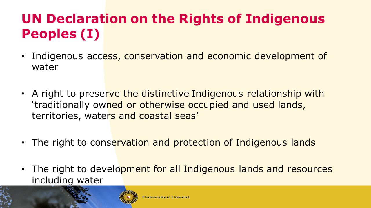 UN Declaration on the Rights of Indigenous Peoples (I) Indigenous access, conservation and economic development of water A right to preserve the distinctive Indigenous relationship with traditionally owned or otherwise occupied and used lands, territories, waters and coastal seas The right to conservation and protection of Indigenous lands The right to development for all Indigenous lands and resources including water
