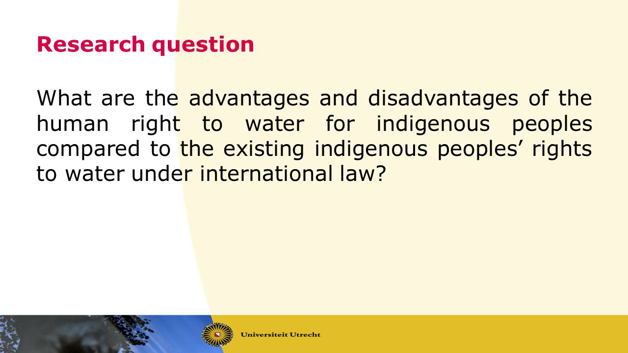 Research question What are the advantages and disadvantages of the human right to water for indigenous peoples compared to the existing indigenous peoples rights to water under international law