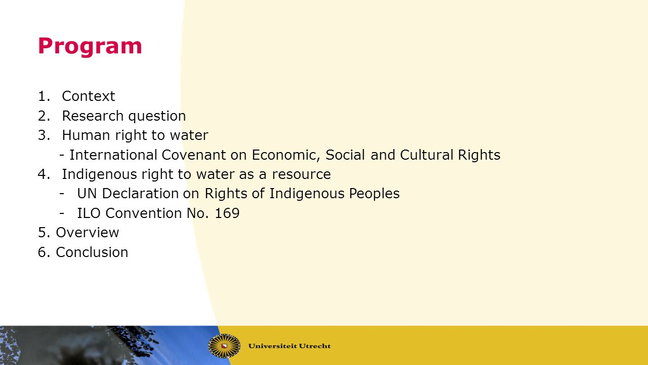 Program 1.Context 2.Research question 3.Human right to water - International Covenant on Economic, Social and Cultural Rights 4.Indigenous right to water as a resource -UN Declaration on Rights of Indigenous Peoples -ILO Convention No.