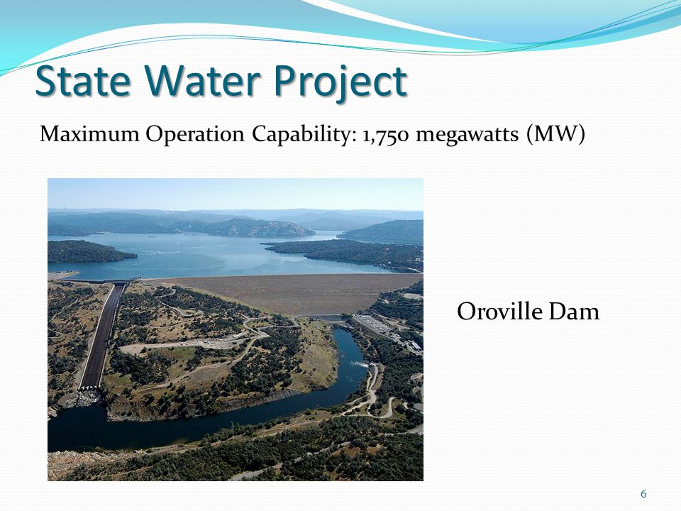 State Water Project 6 Oroville Dam Maximum Operation Capability: 1,750 megawatts (MW)
