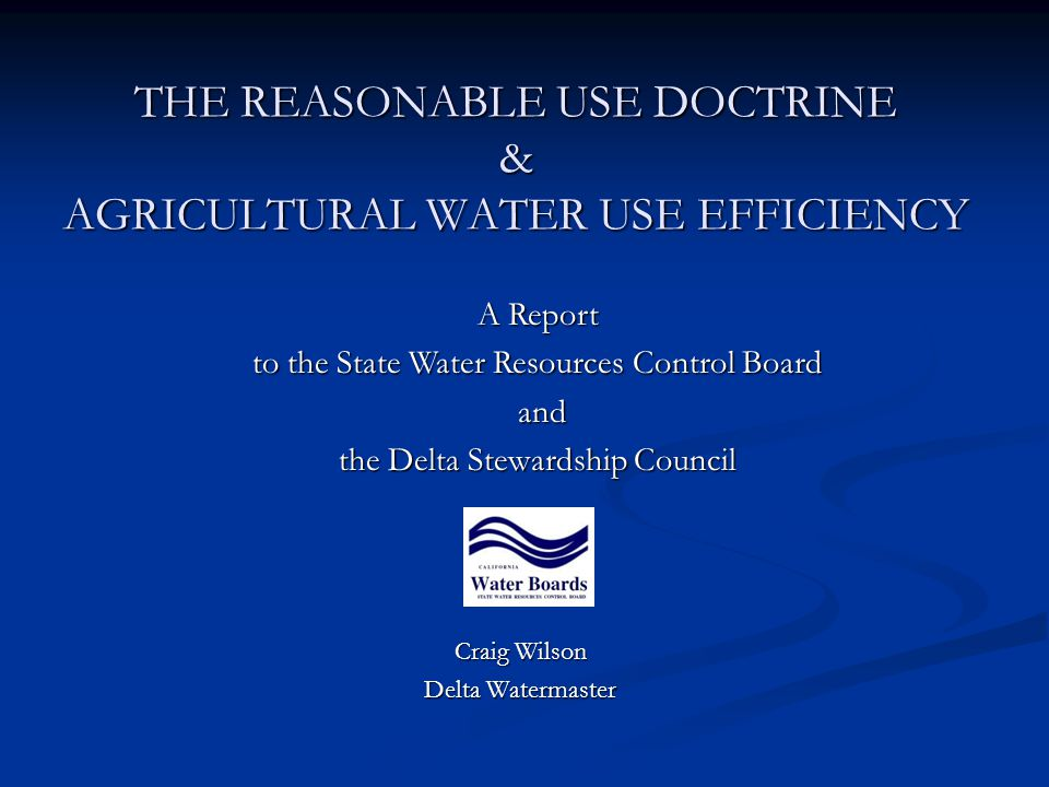 THE REASONABLE USE DOCTRINE & AGRICULTURAL WATER USE EFFICIENCY Craig Wilson Delta Watermaster A Report to the State Water Resources Control Board and and the Delta Stewardship Council