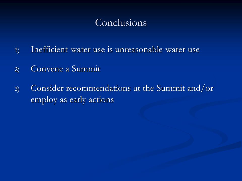 Conclusions 1) Inefficient water use is unreasonable water use 2) Convene a Summit 3) Consider recommendations at the Summit and/or employ as early actions