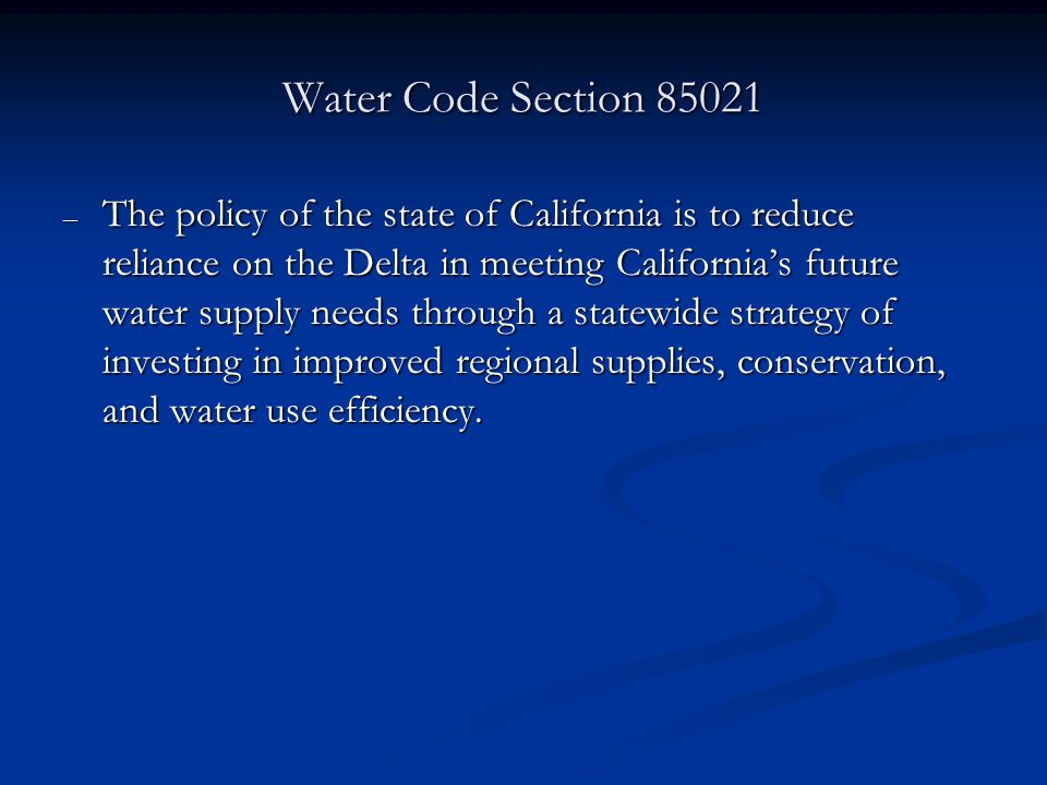 Water Code Section – The policy of the state of California is to reduce reliance on the Delta in meeting Californias future water supply needs through a statewide strategy of investing in improved regional supplies, conservation, and water use efficiency.
