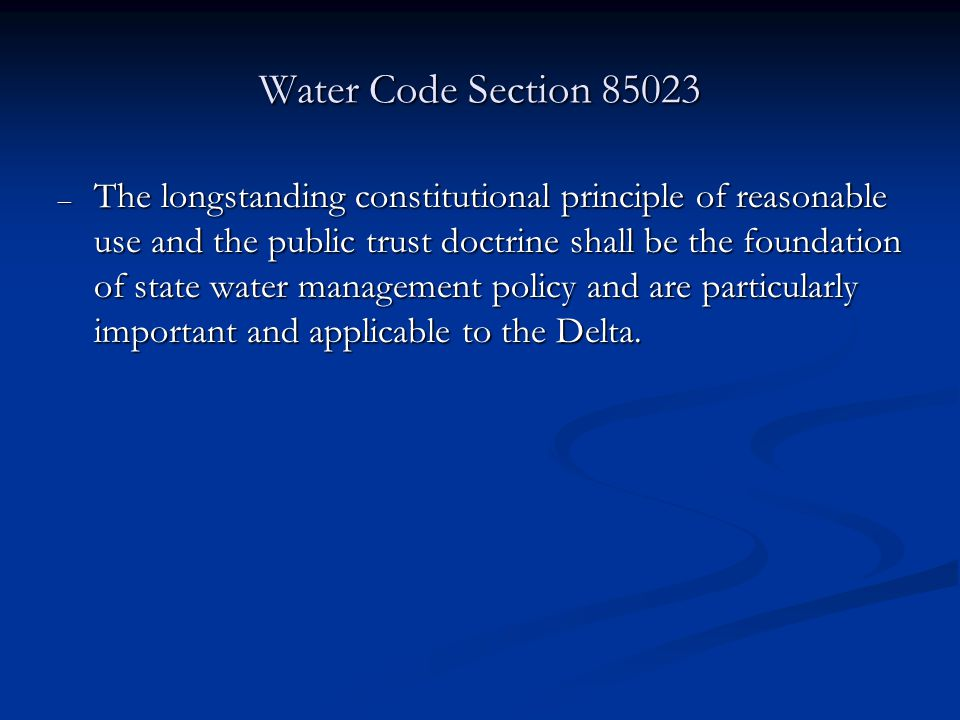 Water Code Section – The longstanding constitutional principle of reasonable use and the public trust doctrine shall be the foundation of state water management policy and are particularly important and applicable to the Delta.