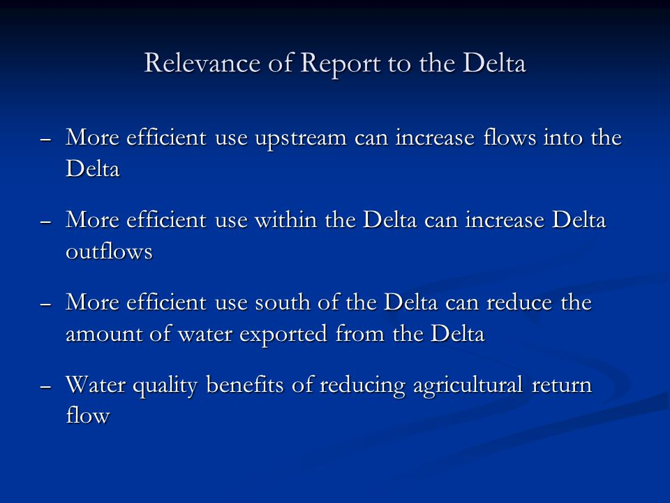 Relevance of Report to the Delta – More efficient use upstream can increase flows into the Delta – More efficient use within the Delta can increase De