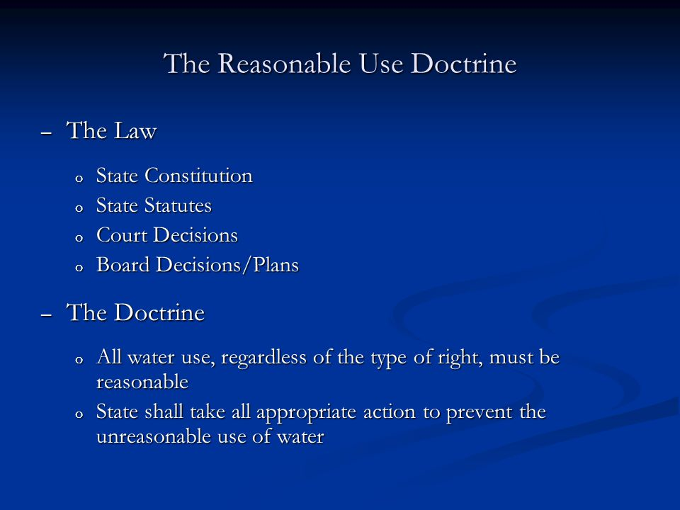 The Reasonable Use Doctrine – The Law o State Constitution o State Statutes o Court Decisions o Board Decisions/Plans – The Doctrine o All water use,