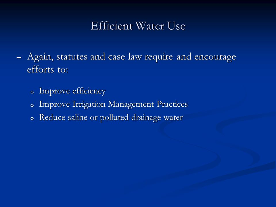 Efficient Water Use – Again, statutes and case law require and encourage efforts to: o Improve efficiency o Improve Irrigation Management Practices o Reduce saline or polluted drainage water