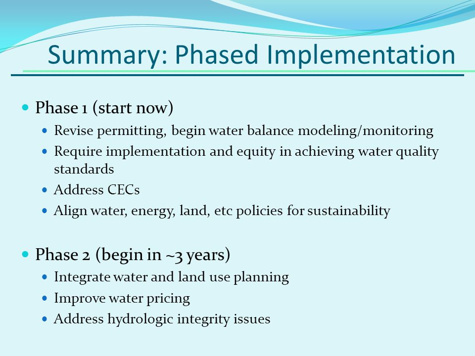 Summary: Phased Implementation Phase 1 (start now) Revise permitting, begin water balance modeling/monitoring Require implementation and equity in achieving water quality standards Address CECs Align water, energy, land, etc policies for sustainability Phase 2 (begin in ~3 years) Integrate water and land use planning Improve water pricing Address hydrologic integrity issues