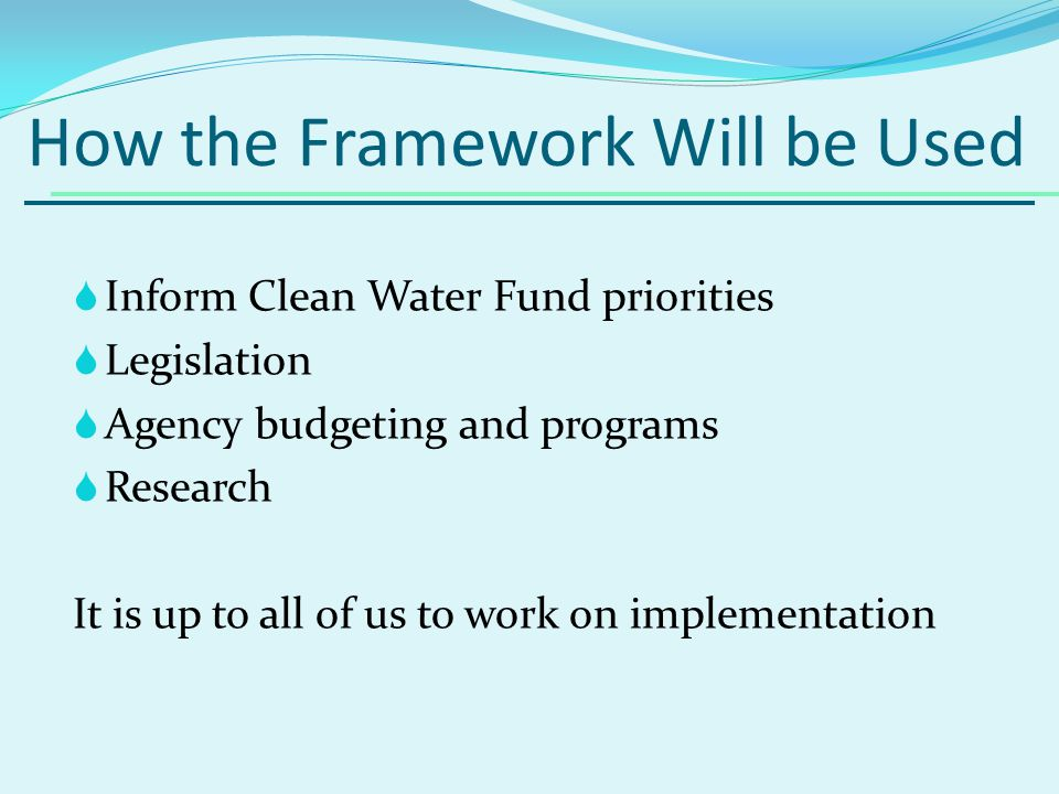 How the Framework Will be Used Inform Clean Water Fund priorities Legislation Agency budgeting and programs Research It is up to all of us to work on implementation