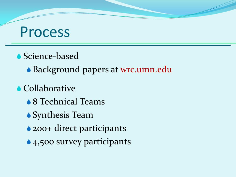 Process Science-based Background papers at wrc.umn.edu Collaborative 8 Technical Teams Synthesis Team 200+ direct participants 4,500 survey participants