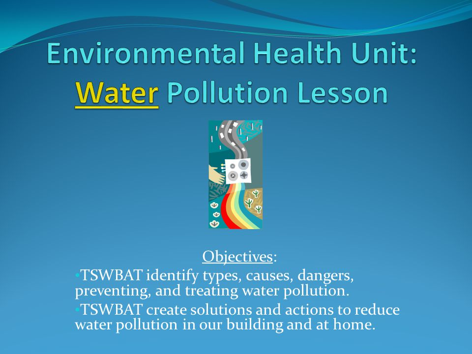Objectives: TSWBAT identify types, causes, dangers, preventing, and treating water pollution.