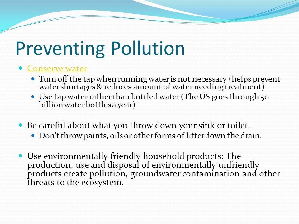 Preventing Pollution Conserve water Turn off the tap when running water is not necessary (helps prevent water shortages & reduces amount of water needing treatment) Use tap water rather than bottled water (The US goes through 50 billion water bottles a year) Be careful about what you throw down your sink or toilet.