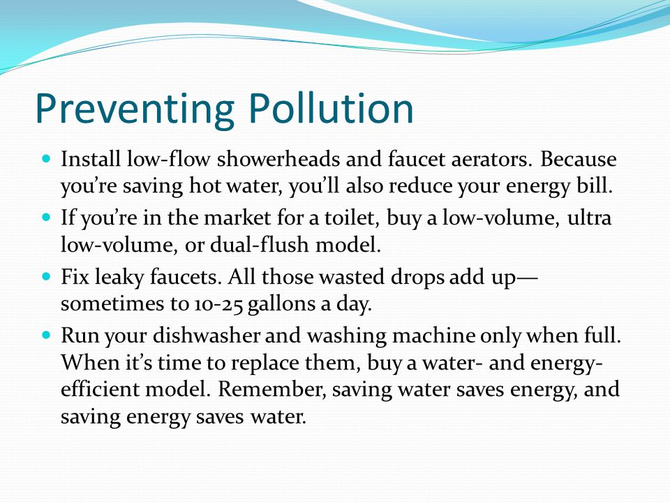 Preventing Pollution Install low-flow showerheads and faucet aerators. Because youre saving hot water, youll also reduce your energy bill. If youre in