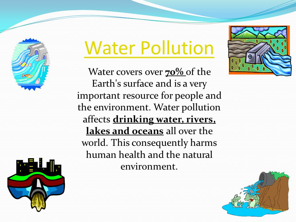 Water Pollution Water covers over 70% of the Earth's surface and is a very important resource for people and the environment. Water pollution affects