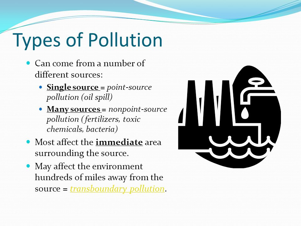 Types of Pollution Can come from a number of different sources: Single source = point-source pollution (oil spill) Many sources = nonpoint-source poll