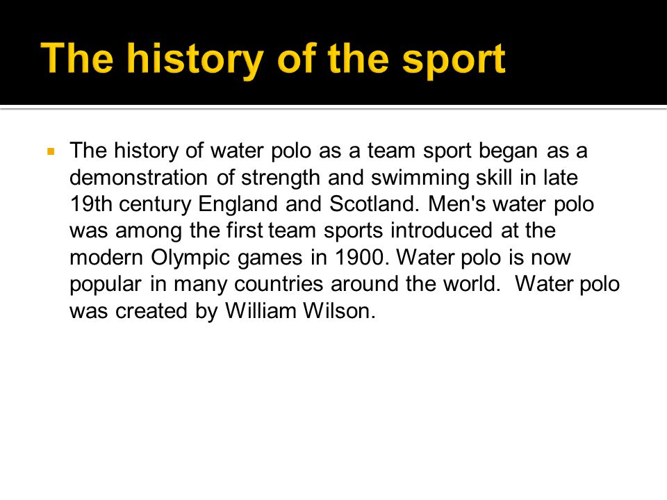 The history of water polo as a team sport began as a demonstration of strength and swimming skill in late 19th century England and Scotland.