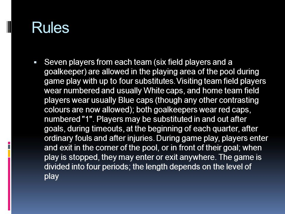 Rules Seven players from each team (six field players and a goalkeeper) are allowed in the playing area of the pool during game play with up to four substitutes.