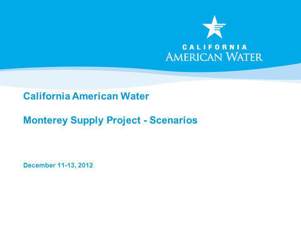 California American Water Monterey Supply Project - Scenarios December 11-13, 2012