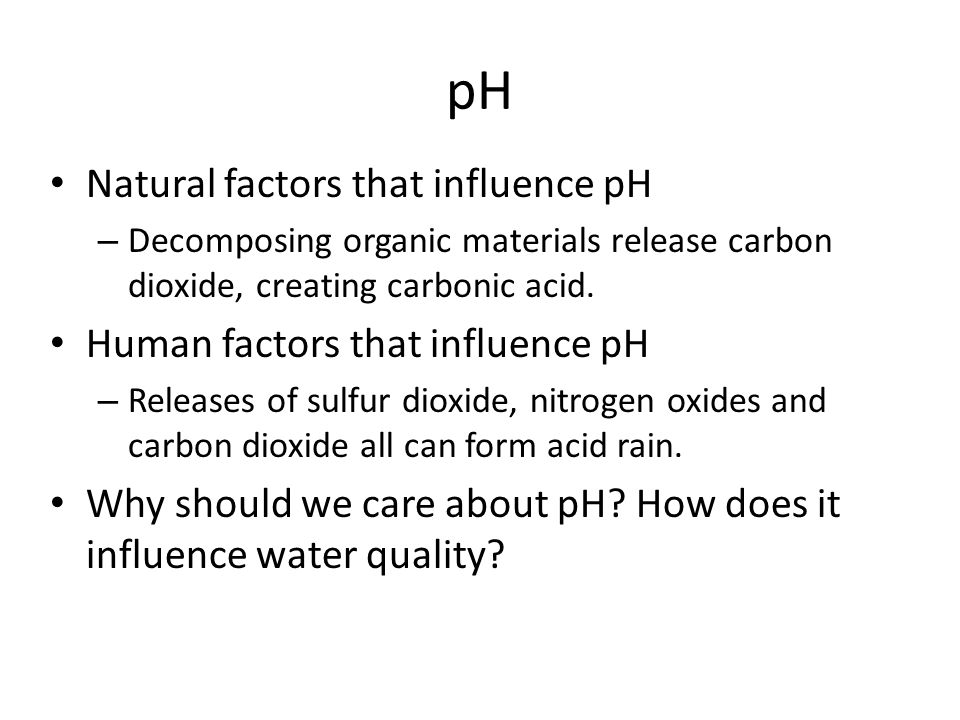 pH Natural factors that influence pH – Decomposing organic materials release carbon dioxide, creating carbonic acid.