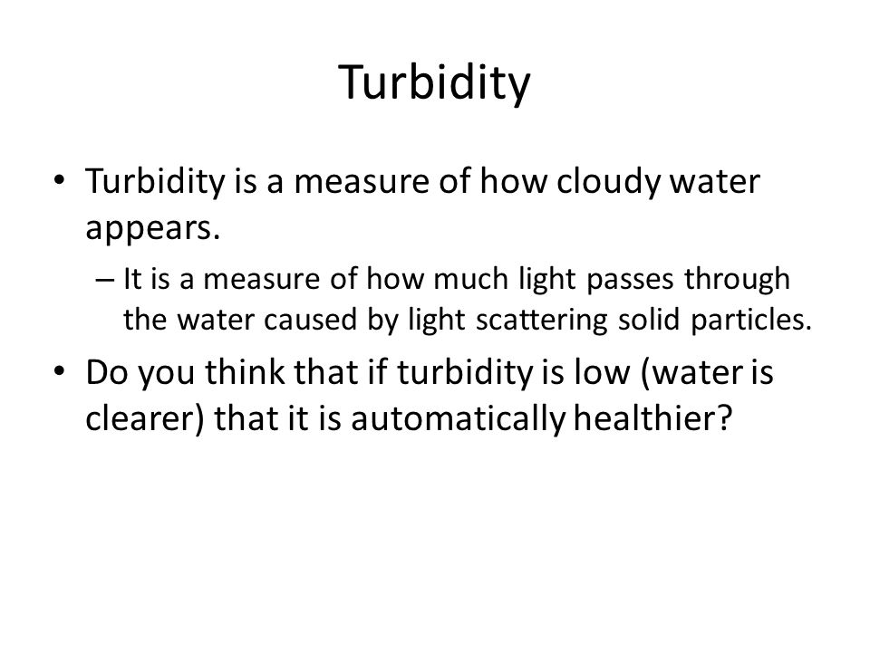 Turbidity Turbidity is a measure of how cloudy water appears.