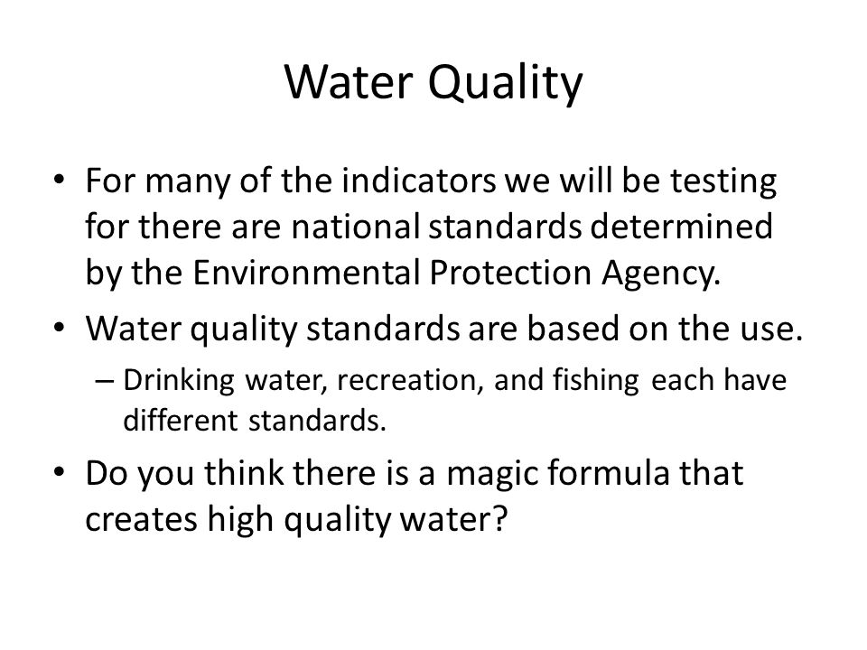 Water Quality For many of the indicators we will be testing for there are national standards determined by the Environmental Protection Agency.