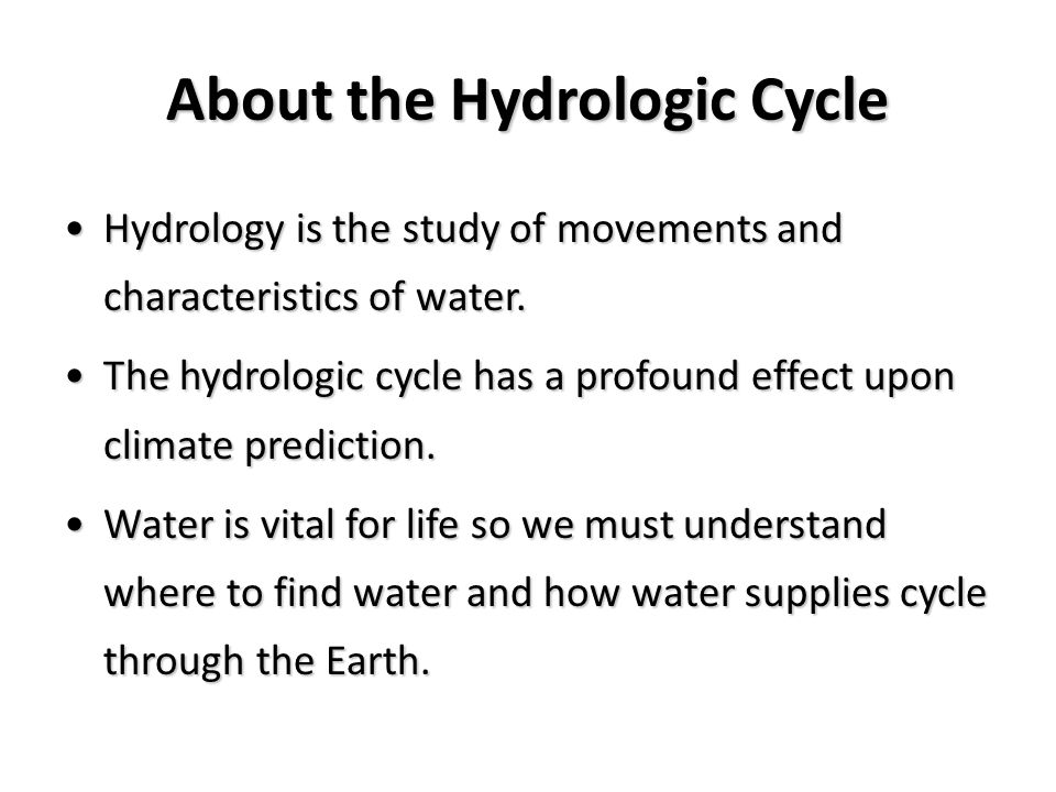 About the Hydrologic Cycle Hydrology is the study of movements and characteristics of water.Hydrology is the study of movements and characteristics of water.