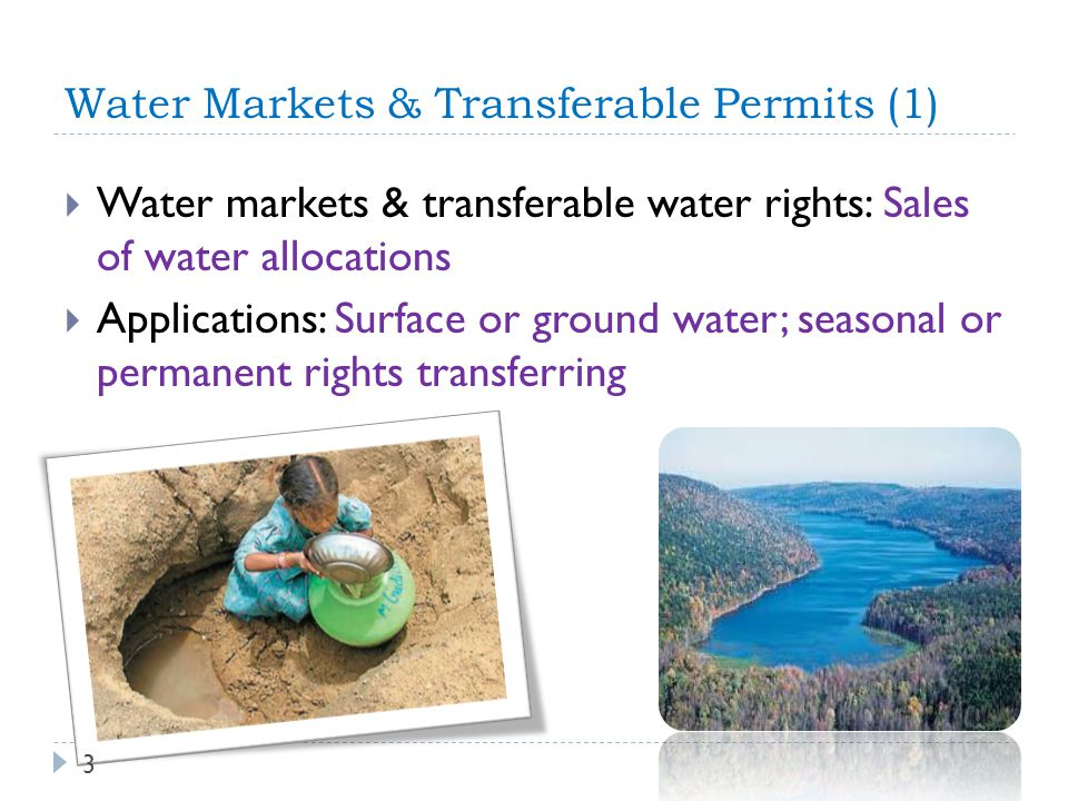 Water Markets & Transferable Permits (1) Water markets & transferable water rights: Sales of water allocations Applications: Surface or ground water;
