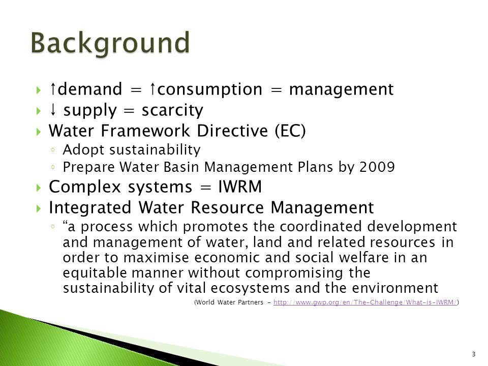demand = consumption = management supply = scarcity Water Framework Directive (EC) Adopt sustainability Prepare Water Basin Management Plans by 2009 Complex systems = IWRM Integrated Water Resource Management a process which promotes the coordinated development and management of water, land and related resources in order to maximise economic and social welfare in an equitable manner without compromising the sustainability of vital ecosystems and the environment (World Water Partners - http://www.gwp.org/en/The-Challenge/What-is-IWRM/)http://www.gwp.org/en/The-Challenge/What-is-IWRM/ 3