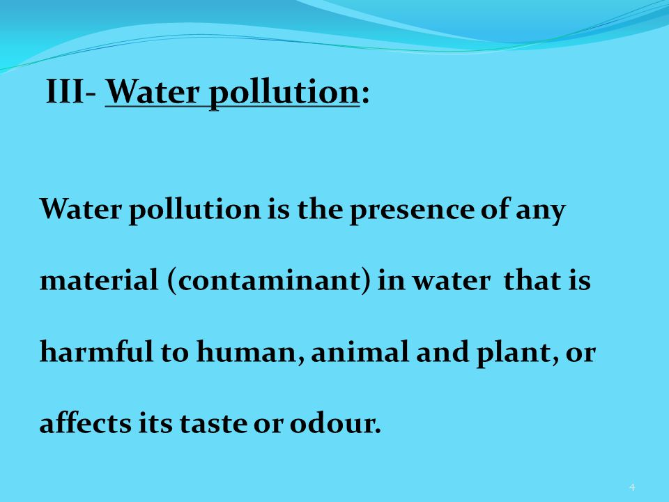 Water pollution is the presence of any material (contaminant) in water that is harmful to human, animal and plant, or affects its taste or odour.