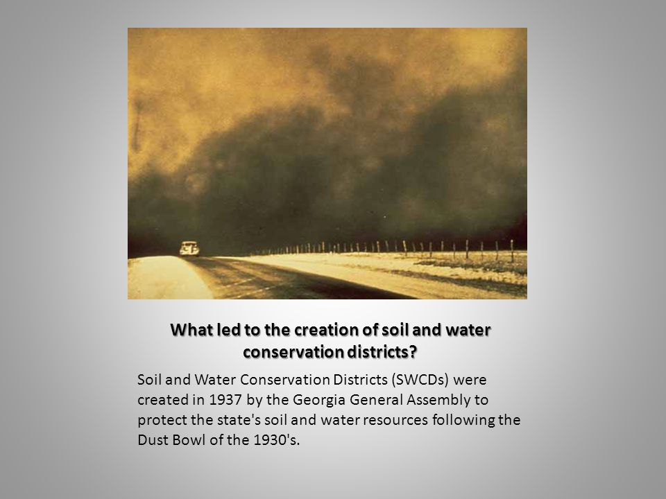 What led to the creation of soil and water conservation districts? Soil and Water Conservation Districts (SWCDs) were created in 1937 by the Georgia G